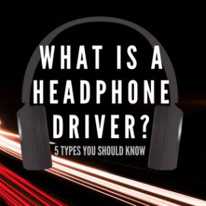 What Is A Headphone Driver - 5 Types You Should Know