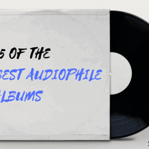 25 of the Best Audiophile Albums – Broaden Your Sonic