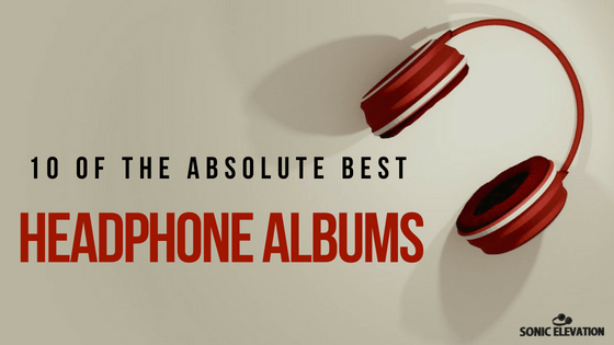 10 Of The Absolute Best Headphone Albums – Sonic Elevation