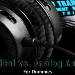 Digital vs. Analog Audio For Dummies